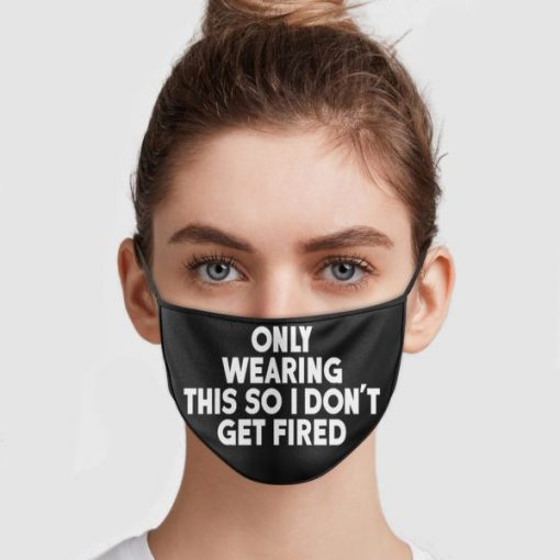 Only Wearing This So I Dont Get Fired Face Mask 221051.jpg