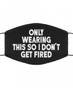 Only Wearing This So I Dont Get Fired Face Mask 221051.png