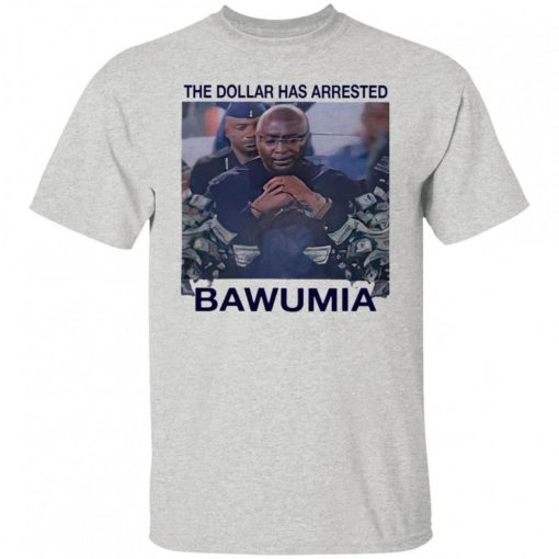 The Dollar Has Arrested Bawumia shirt