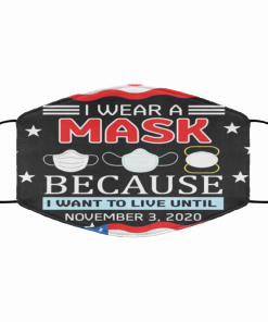 I Wear A Mask Because I Want To Live Until November 3 2020 Face Mask
