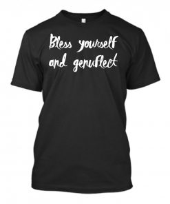 Bless Yourself And Genuflect Shirt 324312.jpeg