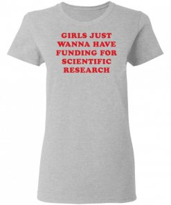 Girls Just Wanna Have Funding For Scientific Research Shirt 325561 1.jpg